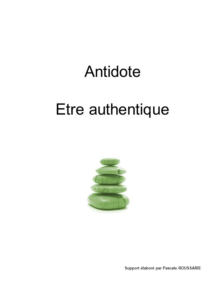 Antidote Etre authentique Support élaboré par Pascale ROUSSARIE