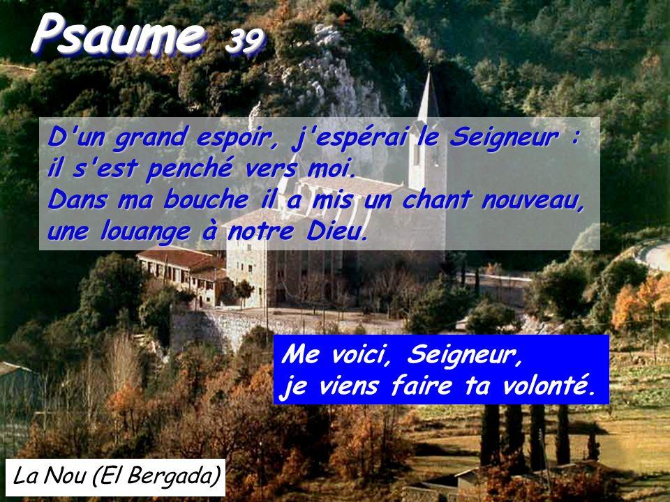 La Nou (El Bergada) Psaume 39 Psaume 39 D un grand espoir, j espérai le Seigneur : il s est penché vers moi.