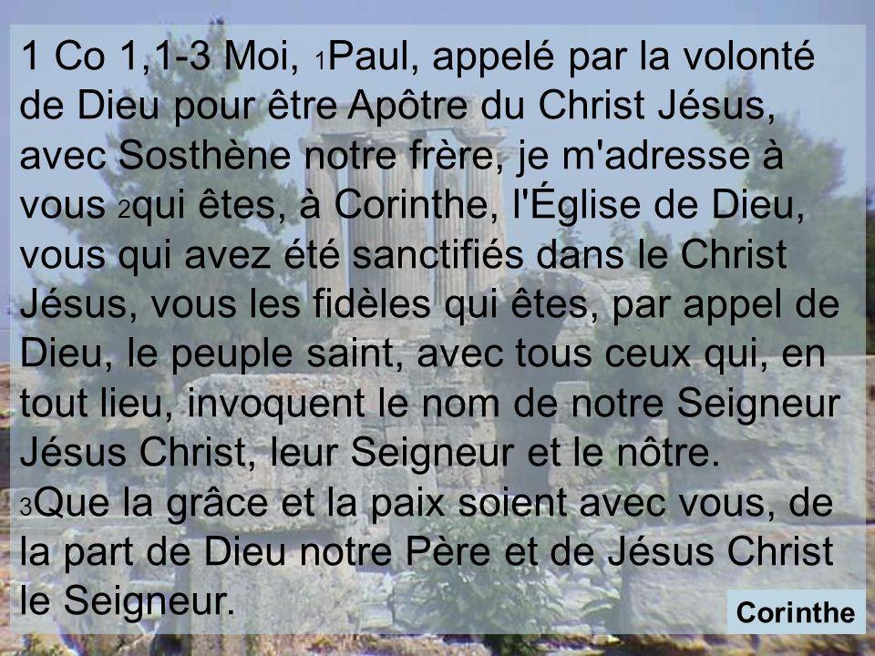 1 Co 1,1-3 Moi, 1 Paul, appelé par la volonté de Dieu pour être Apôtre du Christ Jésus, avec Sosthène notre frère, je m adresse à vous 2 qui êtes, à Corinthe, l Église de Dieu, vous qui avez été sanctifiés dans le Christ Jésus, vous les fidèles qui êtes, par appel de Dieu, le peuple saint, avec tous ceux qui, en tout lieu, invoquent le nom de notre Seigneur Jésus Christ, leur Seigneur et le nôtre.