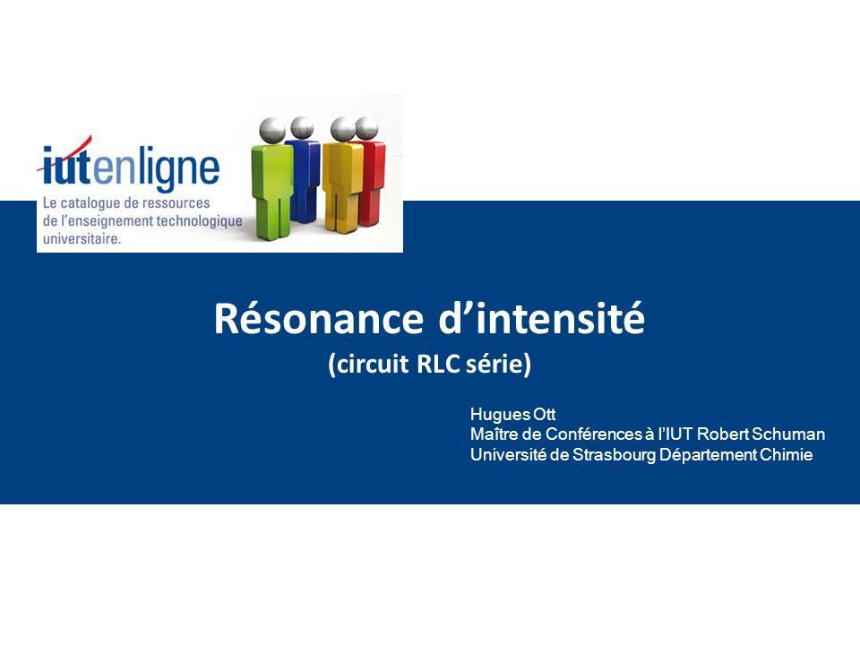 Résonance dintensité (circuit RLC série) Hugues Ott Maître de Conférences à lIUT Robert Schuman Université de Strasbourg Département Chimie