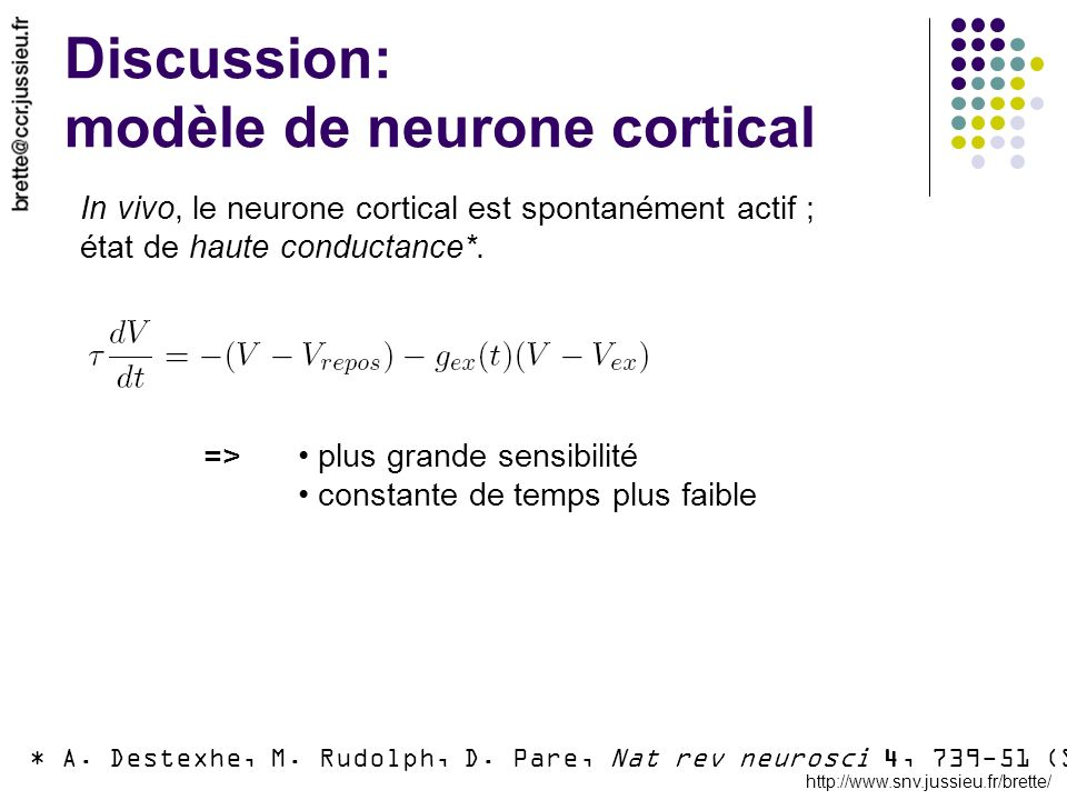 http://www.snv.jussieu.fr/brette/ Discussion: modèle de neurone cortical * A. Destexhe, M. Rudolph, D. Pare, Nat rev neurosci 4, 739-51 (Sep, 2003). I