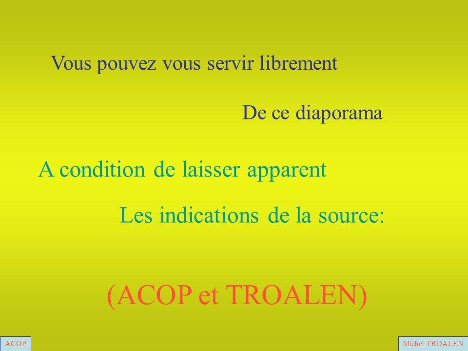 ACOPMichel TROALEN Vous pouvez vous servir librement De ce diaporama A condition de laisser apparent Les indications de la source: (ACOP et TROALEN) ACOPMichel TROALEN