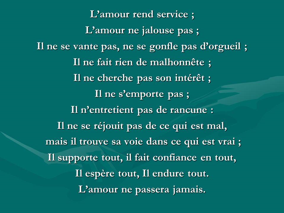 Lamour rend service ; Lamour ne jalouse pas ; Il ne se vante pas, ne se gonfle pas dorgueil ; Il ne fait rien de malhonnête ; Il ne cherche pas son in