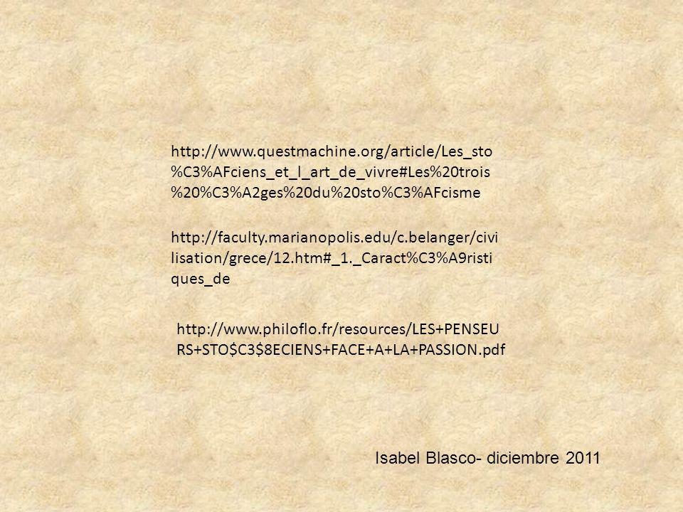 http://faculty.marianopolis.edu/c.belanger/civi lisation/grece/12.htm#_1._Caract%C3%A9risti ques_de http://www.questmachine.org/article/Les_sto %C3%AFciens_et_l_art_de_vivre#Les%20trois %20%C3%A2ges%20du%20sto%C3%AFcisme http://www.philoflo.fr/resources/LES+PENSEU RS+STO$C3$8ECIENS+FACE+A+LA+PASSION.pdf Isabel Blasco- diciembre 2011