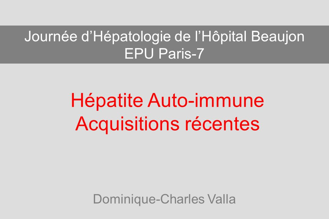 Hépatite Auto-immune Acquisitions récentes Dominique-Charles Valla Journée dHépatologie de lHôpital Beaujon EPU Paris-7