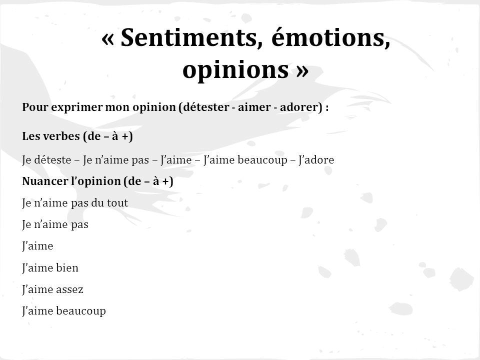 « Sentiments, émotions, opinions » Pour exprimer mon opinion (détester - aimer - adorer) : Les verbes (de – à +) Je déteste – Je naime pas – Jaime – J