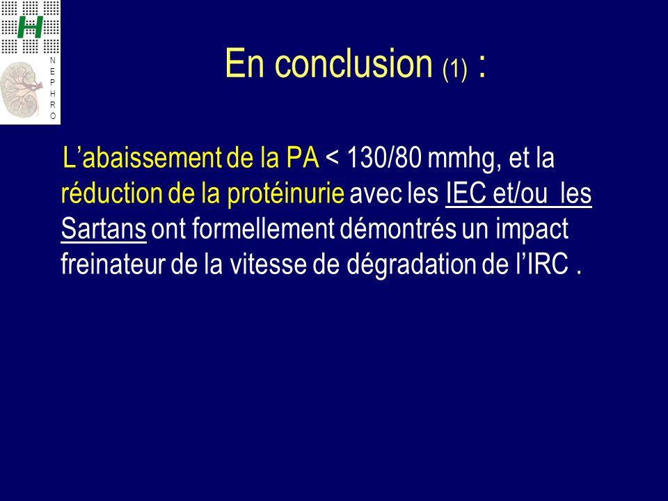 NEPHRONEPHRO En conclusion (1) : Labaissement de la PA < 130/80 mmhg, et la réduction de la protéinurie avec les IEC et/ou les Sartans ont formellement démontrés un impact freinateur de la vitesse de dégradation de lIRC.