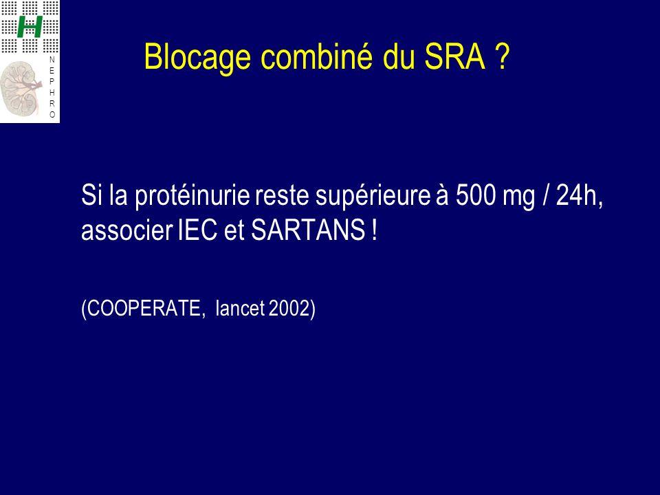 NEPHRONEPHRO Blocage combiné du SRA ? Si la protéinurie reste supérieure à 500 mg / 24h, associer IEC et SARTANS ! (COOPERATE, lancet 2002)