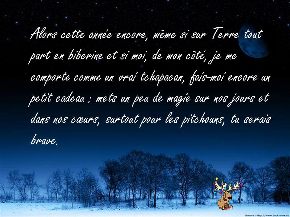 Alors cette année encore, même si sur Terre tout part en biberine et si moi, de mon côté, je me comporte comme un vrai tchapacan, fais-moi encore un petit cadeau : mets un peu de magie sur nos jours et dans nos cœurs, surtout pour les pitchouns, tu serais brave.