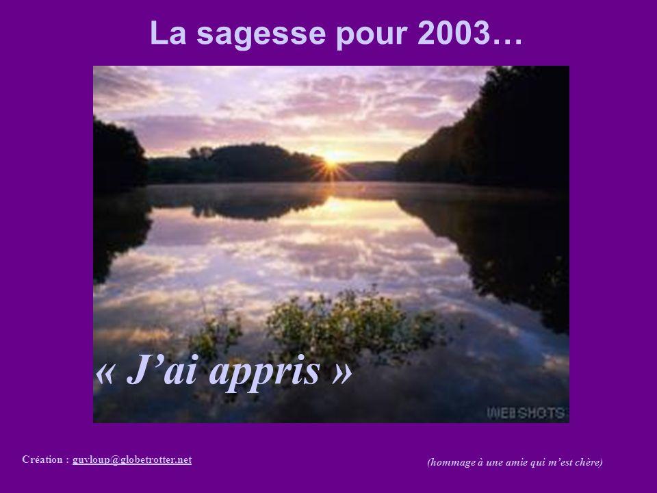 « Jai appris » Création : guyloup@globetrotter.netguyloup@globetrotter.net (hommage à une amie qui mest chère) La sagesse pour 2003…