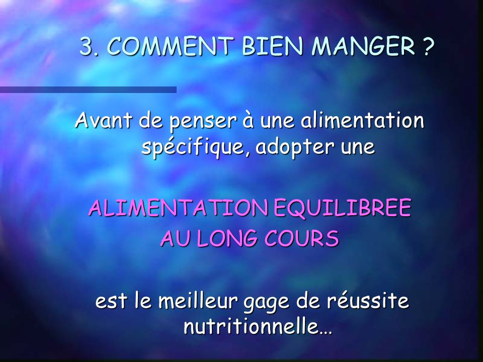 3. COMMENT BIEN MANGER ? Avant de penser à une alimentation spécifique, adopter une ALIMENTATION EQUILIBREE AU LONG COURS est le meilleur gage de réus