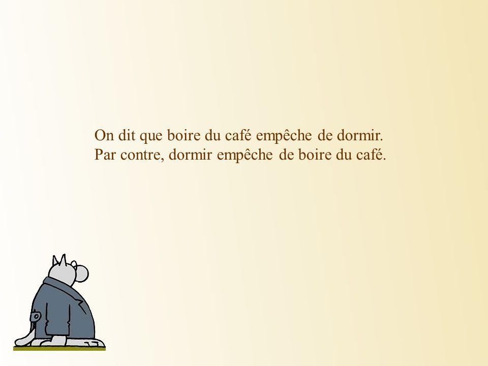 On dit que boire du café empêche de dormir. Par contre, dormir empêche de boire du café.