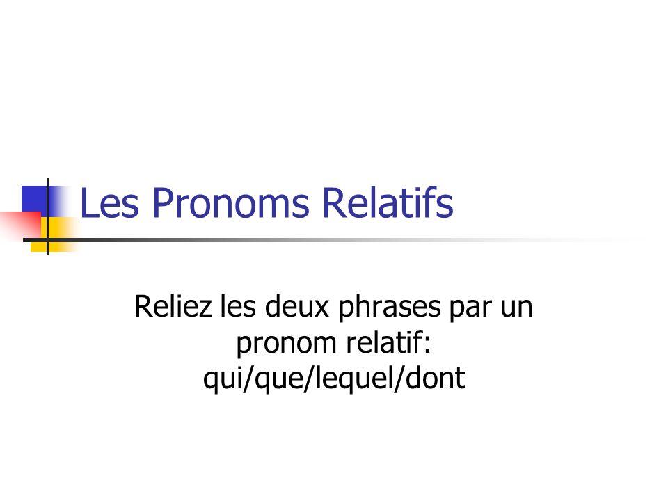 Les Pronoms Relatifs Reliez les deux phrases par un pronom relatif: qui/que/lequel/dont