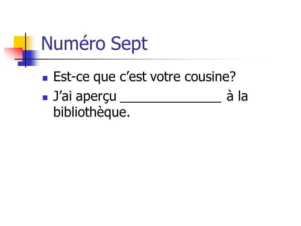 Numéro Sept Est-ce que cest votre cousine? Jai aperçu ______________ à la bibliothèque.