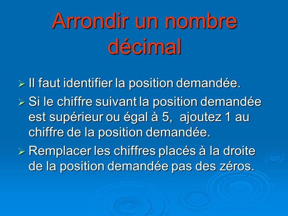 Arrondir un nombre décimal Il faut identifier la position demandée. Il faut identifier la position demandée. Si le chiffre suivant la position demandé