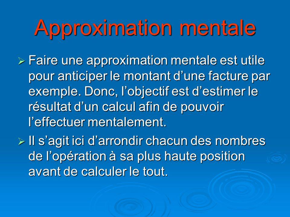 Approximation mentale Faire une approximation mentale est utile pour anticiper le montant dune facture par exemple. Donc, lobjectif est destimer le ré