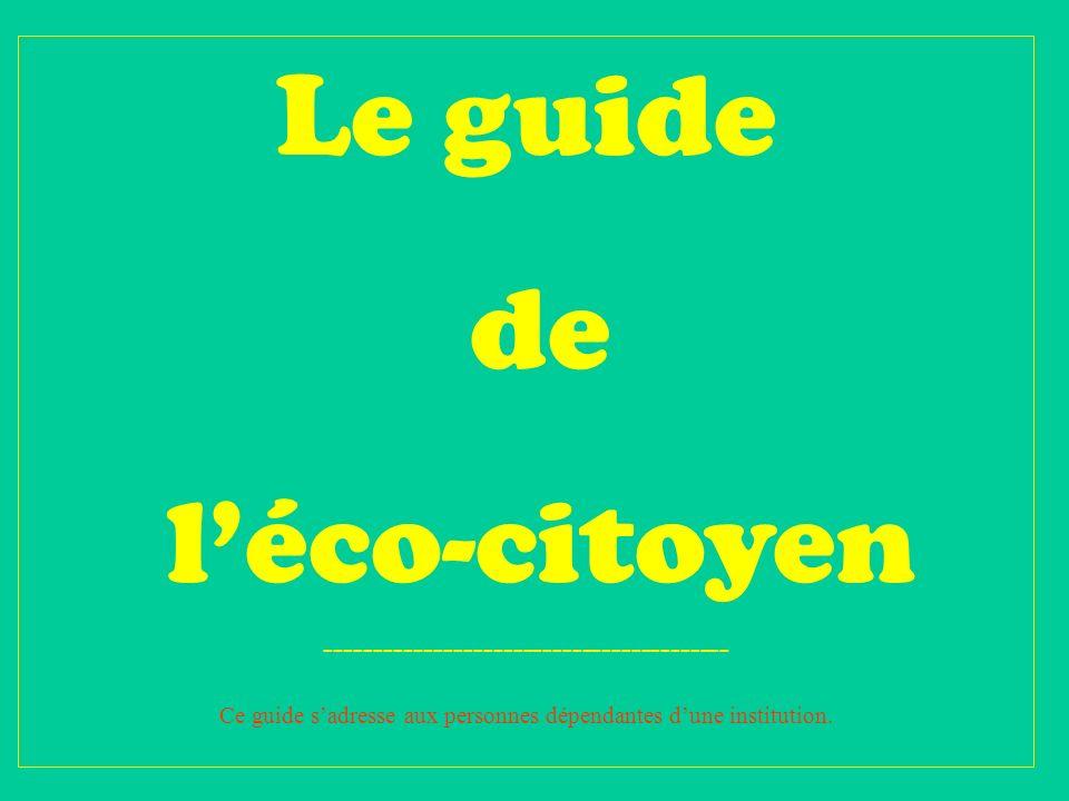 Le guide de léco-citoyen ----------------------------------------- Ce guide sadresse aux personnes dépendantes dune institution.