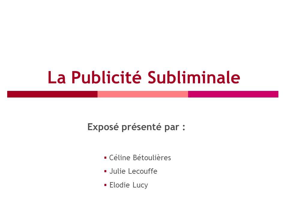La Publicité Subliminale Exposé présenté par : Céline Bétoulières Julie Lecouffe Elodie Lucy