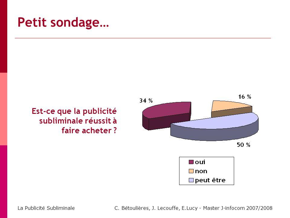 C. Bétoulières, J. Lecouffe, E.Lucy - Master J-infocom 2007/2008 La Publicité Subliminale Petit sondage… Est-ce que la publicité subliminale réussit à