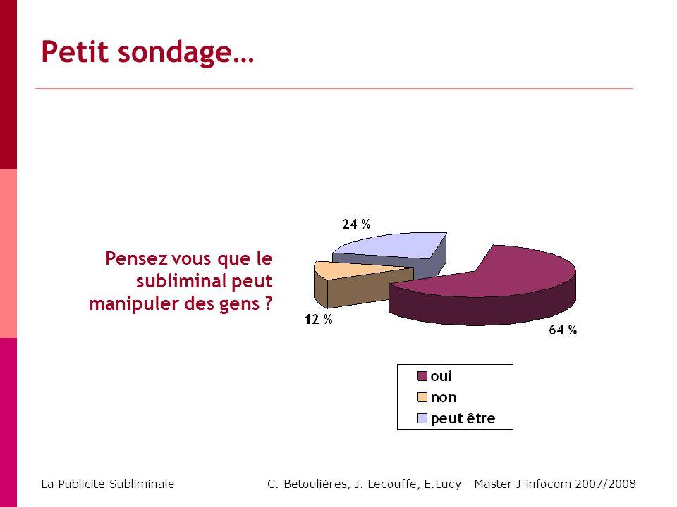 C. Bétoulières, J. Lecouffe, E.Lucy - Master J-infocom 2007/2008 La Publicité Subliminale Pensez vous que le subliminal peut manipuler des gens ? Peti