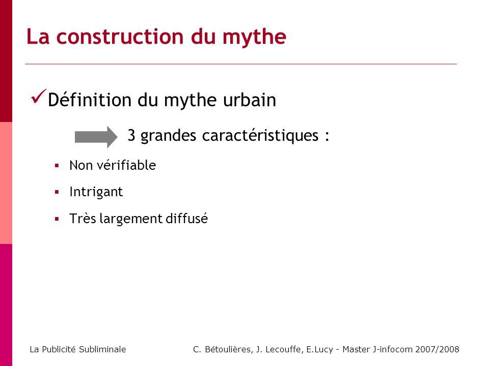 C. Bétoulières, J. Lecouffe, E.Lucy - Master J-infocom 2007/2008 La Publicité Subliminale Définition du mythe urbain 3 grandes caractéristiques : Non