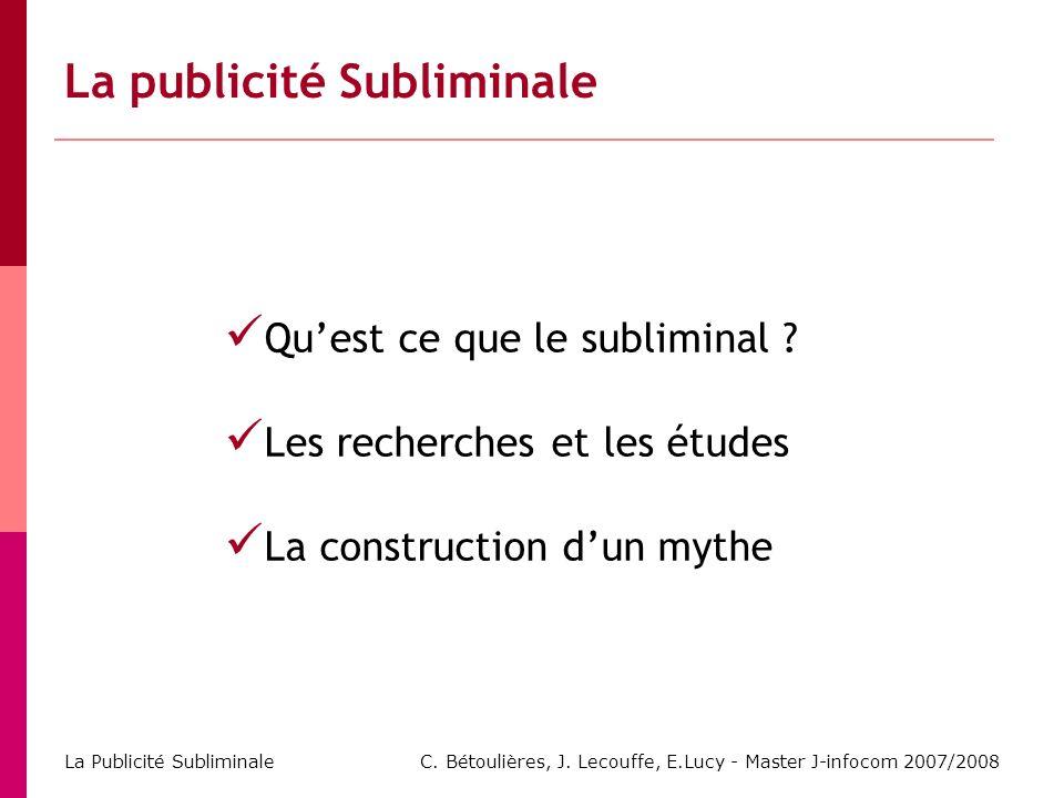 C. Bétoulières, J. Lecouffe, E.Lucy - Master J-infocom 2007/2008 La Publicité Subliminale La publicité Subliminale Quest ce que le subliminal ? Les re