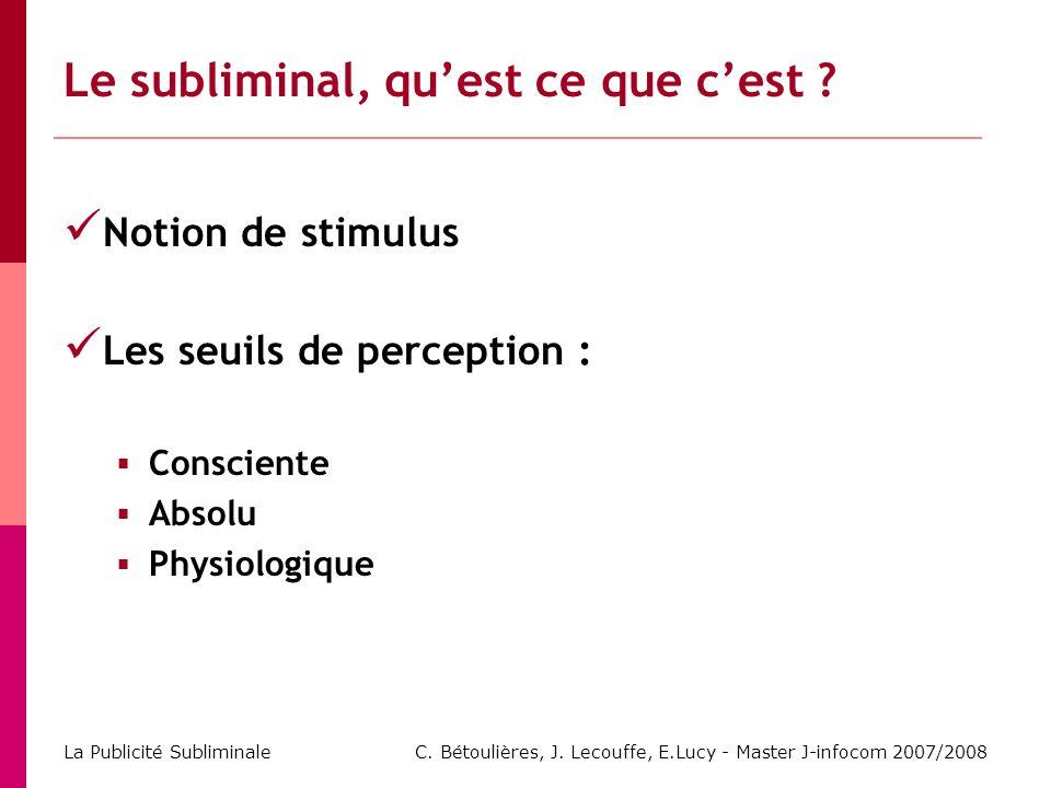 C. Bétoulières, J. Lecouffe, E.Lucy - Master J-infocom 2007/2008 La Publicité Subliminale Notion de stimulus Les seuils de perception : Consciente Abs