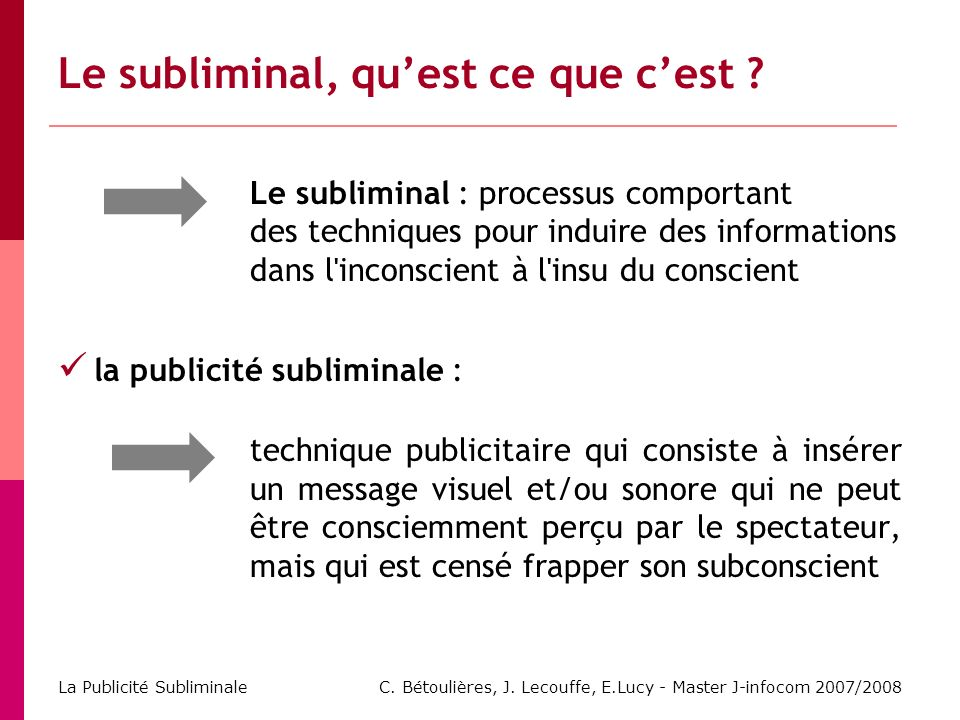 C. Bétoulières, J. Lecouffe, E.Lucy - Master J-infocom 2007/2008 La Publicité Subliminale Le subliminal, quest ce que cest ? Le subliminal : processus