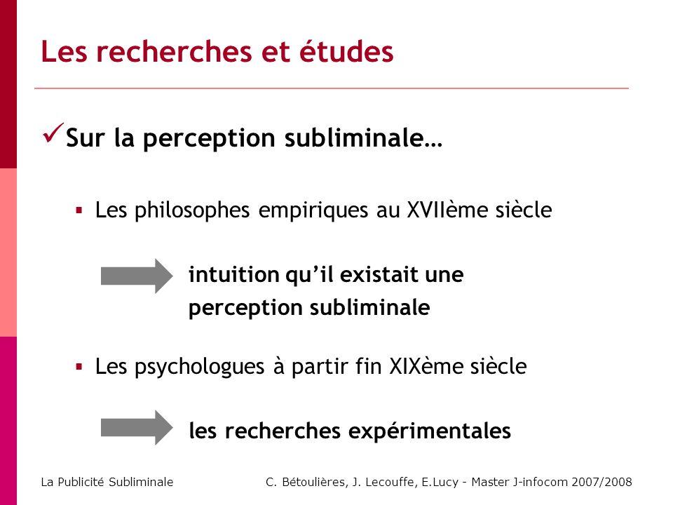 C. Bétoulières, J. Lecouffe, E.Lucy - Master J-infocom 2007/2008 La Publicité Subliminale Les recherches et études Sur la perception subliminale… Les