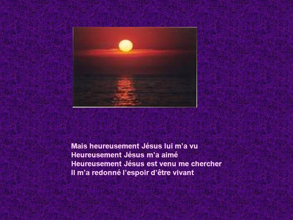 Mais heureusement Jésus lui ma vu Heureusement Jésus ma aimé Heureusement Jésus est venu me chercher Il ma redonné lespoir dêtre vivant