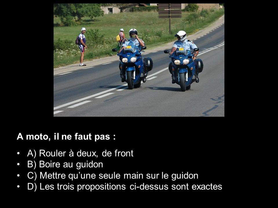 A moto, il ne faut pas : A) Rouler à deux, de front B) Boire au guidon C) Mettre quune seule main sur le guidon D) Les trois propositions ci-dessus so