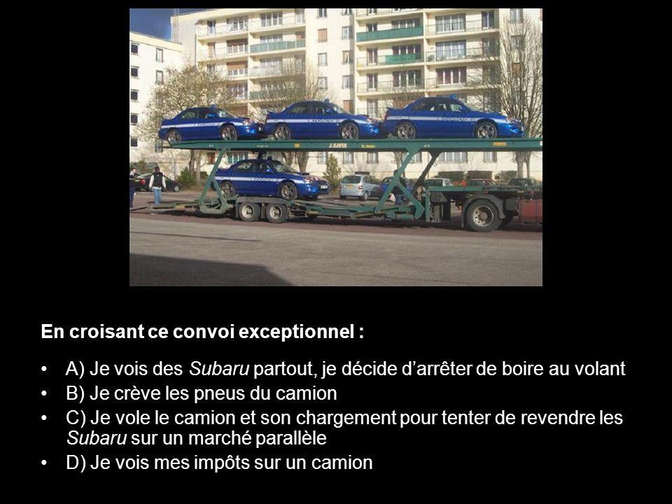 En croisant ce convoi exceptionnel : A) Je vois des Subaru partout, je décide darrêter de boire au volant B) Je crève les pneus du camion C) Je vole l