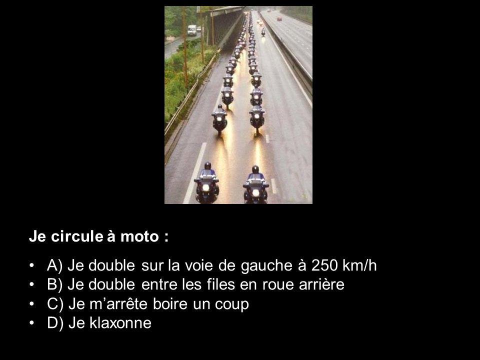 Je circule à moto : A) Je double sur la voie de gauche à 250 km/h B) Je double entre les files en roue arrière C) Je marrête boire un coup D) Je klaxo
