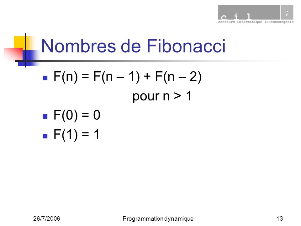 26/7/2006Programmation dynamique13 Nombres de Fibonacci F(n) = F(n – 1) + F(n – 2) pour n > 1 F(0) = 0 F(1) = 1