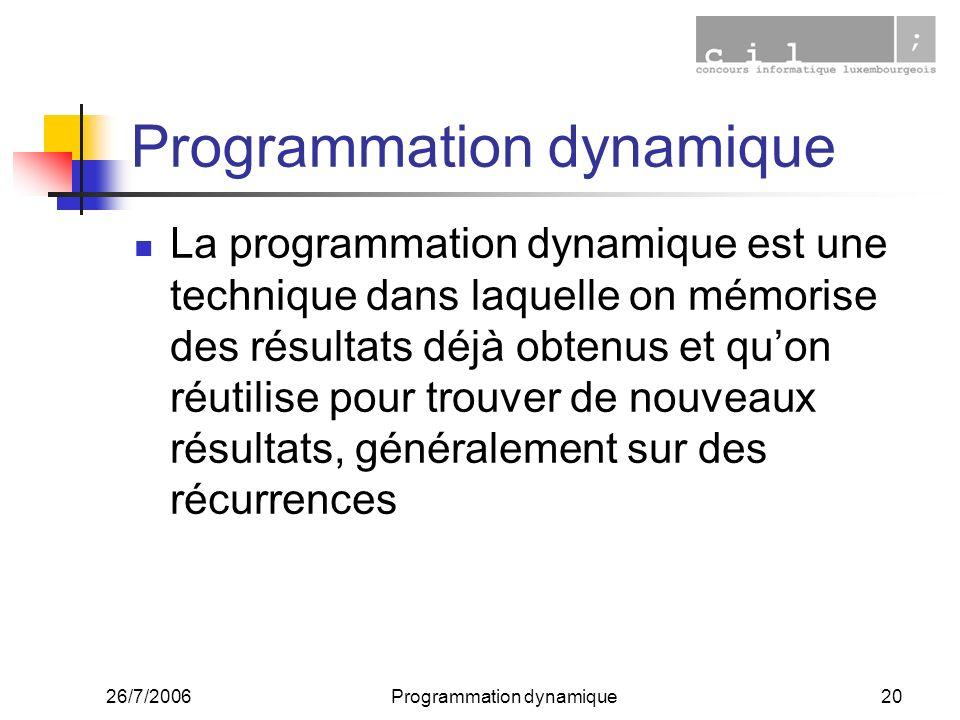 26/7/2006Programmation dynamique20 Programmation dynamique La programmation dynamique est une technique dans laquelle on mémorise des résultats déjà obtenus et quon réutilise pour trouver de nouveaux résultats, généralement sur des récurrences