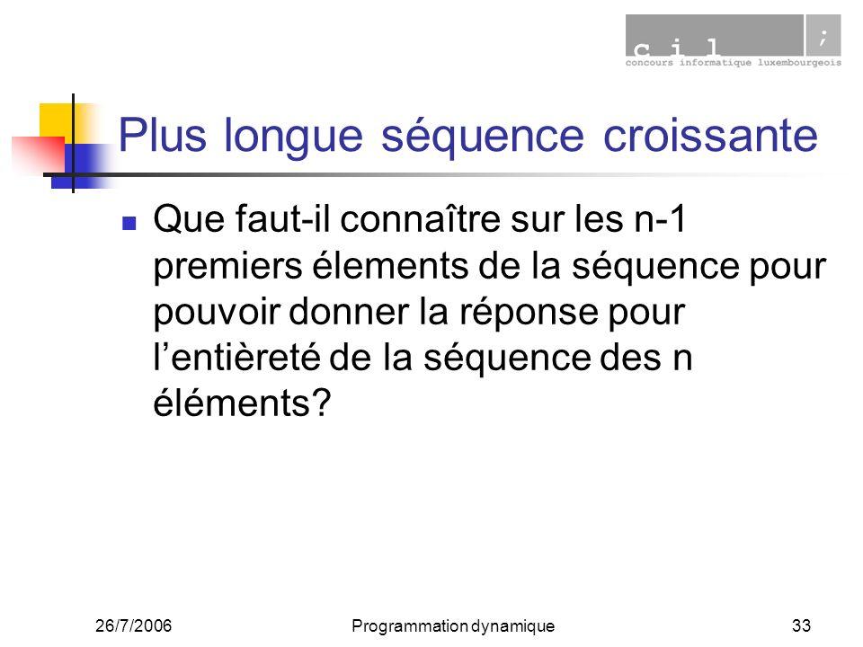 26/7/2006Programmation dynamique33 Plus longue séquence croissante Que faut-il connaître sur les n-1 premiers élements de la séquence pour pouvoir donner la réponse pour lentièreté de la séquence des n éléments?