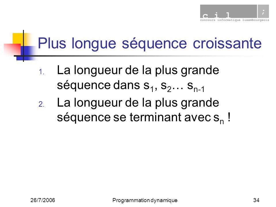 26/7/2006Programmation dynamique34 Plus longue séquence croissante 1. La longueur de la plus grande séquence dans s 1, s 2 … s n-1 2. La longueur de l