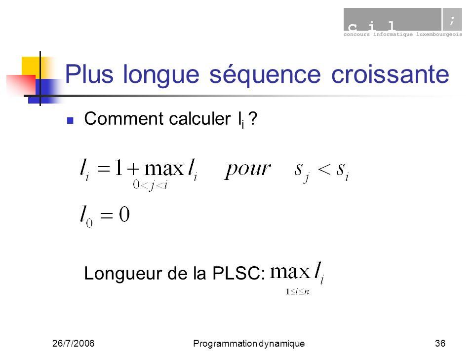 26/7/2006Programmation dynamique36 Plus longue séquence croissante Comment calculer l i ? Longueur de la PLSC: