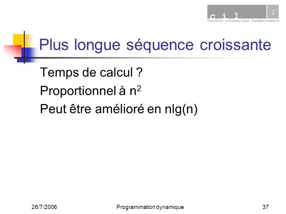 26/7/2006Programmation dynamique37 Plus longue séquence croissante Temps de calcul ? Proportionnel à n 2 Peut être amélioré en nlg(n)