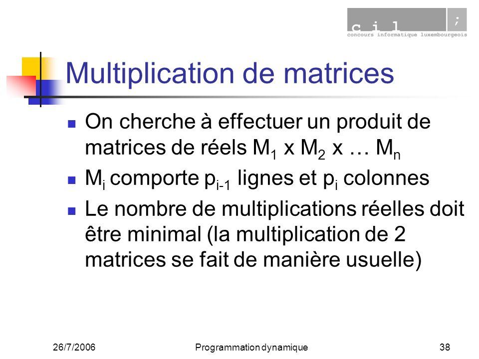 26/7/2006Programmation dynamique38 Multiplication de matrices On cherche à effectuer un produit de matrices de réels M 1 x M 2 x … M n M i comporte p