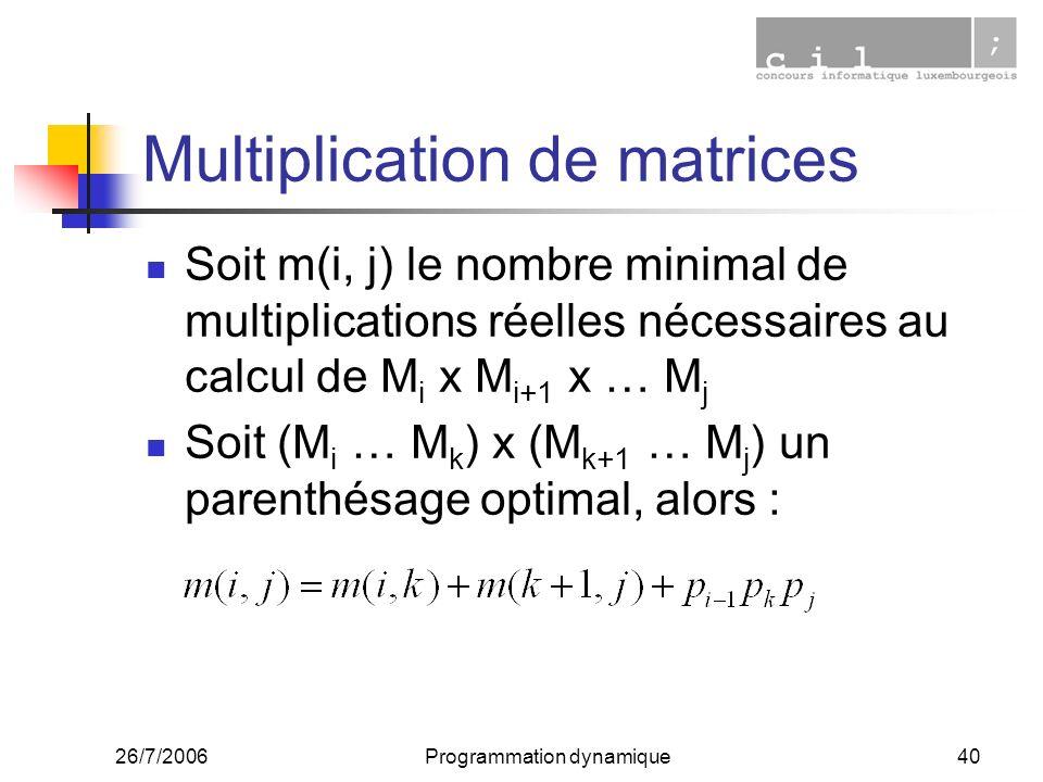 26/7/2006Programmation dynamique40 Multiplication de matrices Soit m(i, j) le nombre minimal de multiplications réelles nécessaires au calcul de M i x M i+1 x … M j Soit (M i … M k ) x (M k+1 … M j ) un parenthésage optimal, alors :