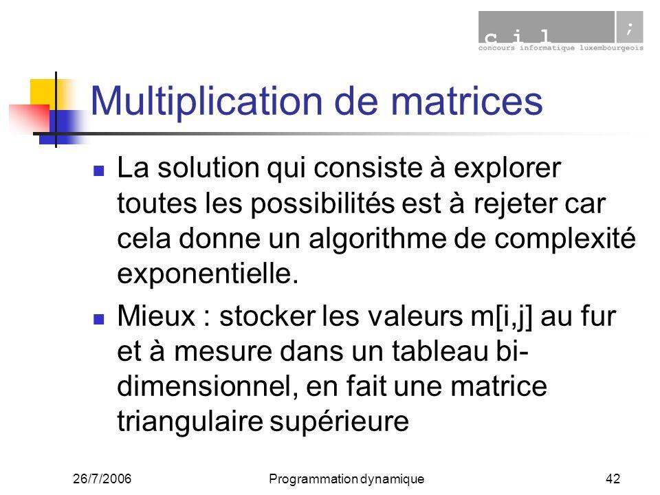 26/7/2006Programmation dynamique42 Multiplication de matrices La solution qui consiste à explorer toutes les possibilités est à rejeter car cela donne un algorithme de complexité exponentielle.