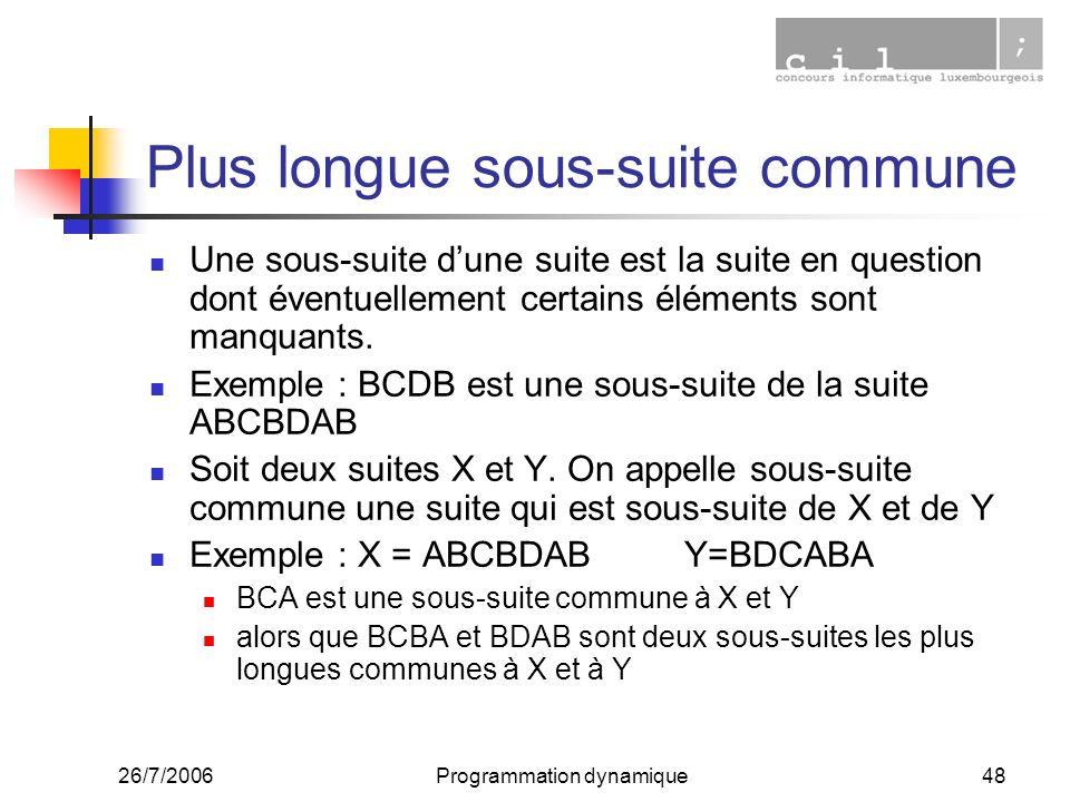 26/7/2006Programmation dynamique48 Plus longue sous-suite commune Une sous-suite dune suite est la suite en question dont éventuellement certains éléments sont manquants.