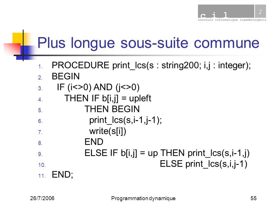 26/7/2006Programmation dynamique55 Plus longue sous-suite commune 1. PROCEDURE print_lcs(s : string200; i,j : integer); 2. BEGIN 3. IF (i<>0) AND (j<>