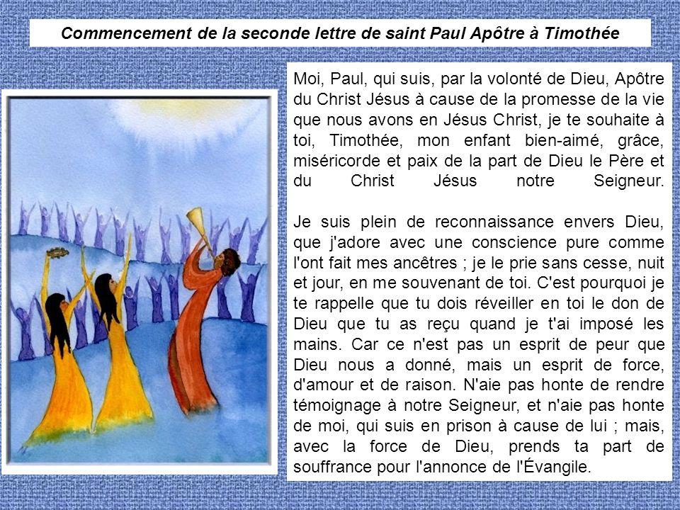 Commencement de la seconde lettre de saint Paul Apôtre à Timothée Moi, Paul, qui suis, par la volonté de Dieu, Apôtre du Christ Jésus à cause de la pr