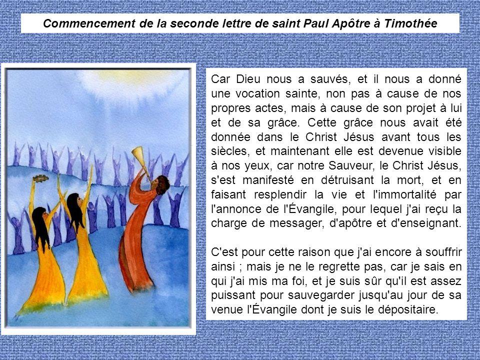 Commencement de la seconde lettre de saint Paul Apôtre à Timothée Car Dieu nous a sauvés, et il nous a donné une vocation sainte, non pas à cause de nos propres actes, mais à cause de son projet à lui et de sa grâce.