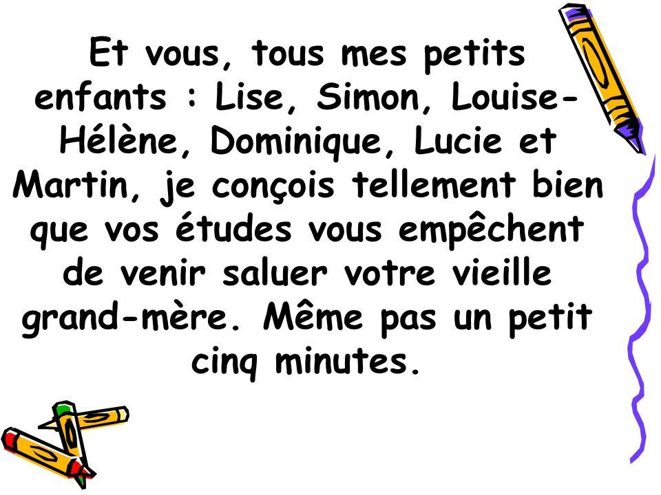Et vous, tous mes petits enfants : Lise, Simon, Louise- Hélène, Dominique, Lucie et Martin, je conçois tellement bien que vos études vous empêchent de venir saluer votre vieille grand-mère.