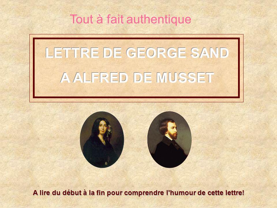LETTRE DE GEORGE SAND A ALFRED DE MUSSET LETTRE DE GEORGE SAND A ALFRED DE MUSSET A lire du début à la fin pour comprendre l'humour de cette lettre! T