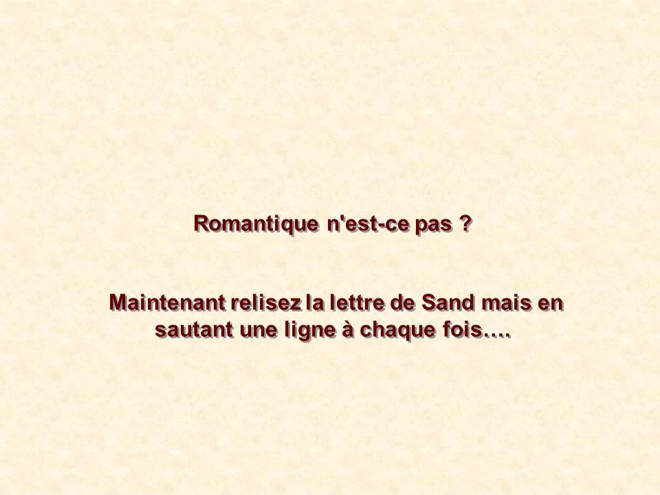 Romantique n'est-ce pas ? Maintenant relisez la lettre de Sand mais en sautant une ligne à chaque fois…. Romantique n'est-ce pas ? Maintenant relisez