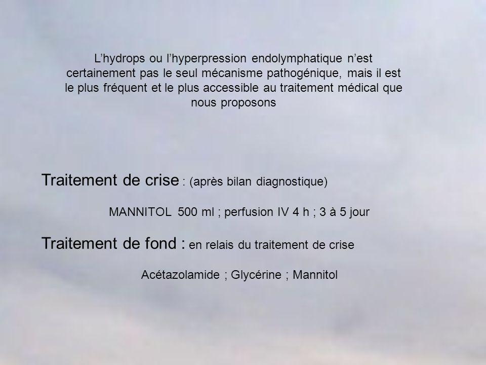 Traitement de crise : (après bilan diagnostique) MANNITOL 500 ml ; perfusion IV 4 h ; 3 à 5 jour Traitement de fond : en relais du traitement de crise Acétazolamide ; Glycérine ; Mannitol Lhydrops ou lhyperpression endolymphatique nest certainement pas le seul mécanisme pathogénique, mais il est le plus fréquent et le plus accessible au traitement médical que nous proposons